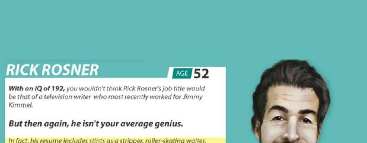 Rick Rosner es guionista de televisión y entre sus profesiones anteriores figuran stripper y mesero en patines. Trabajó para MTV y en la actualidad escribe y produce The Man Show, Crank Yankers y Jimmy Kimmel Live!. Tiene un IQ de 192.